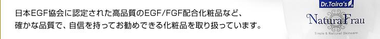 日本EGF協会に認定された高品質のEGF/FGF配合化粧品など、確かな品質で、自信を持ってお勧めできる化粧品を取り扱っています。