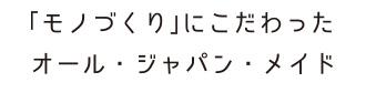 「モノづくり」にこだわったオール・ジャパン・メイド